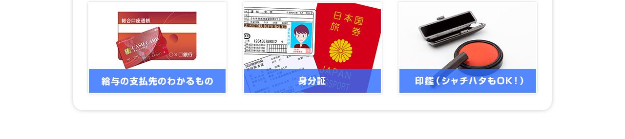 給与の支払い先がわかるもの 身分証 印鑑(シャチハタもOK!)